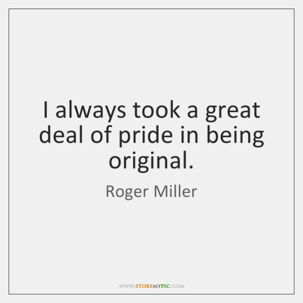 I always took a great deal of pride in being original.