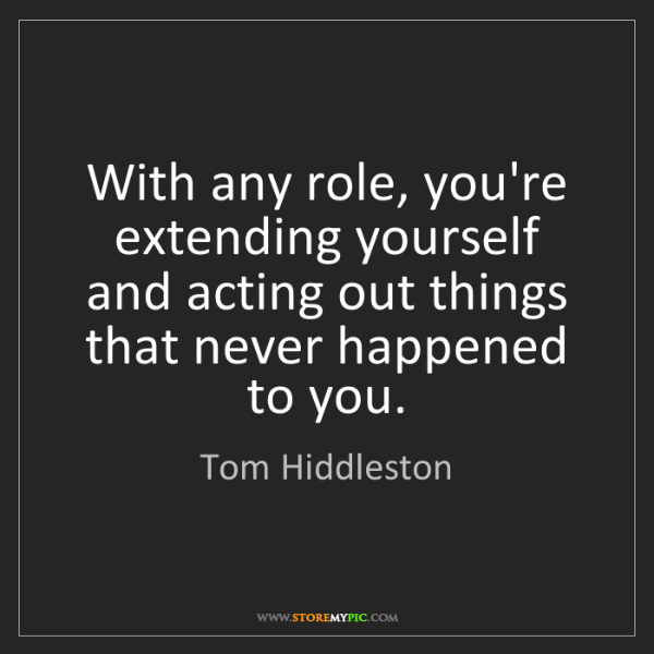 Tom Hiddleston: With any role, you're extending yourself and acting out...
