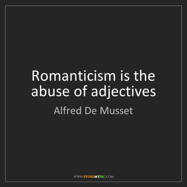 Alfred De Musset: Romanticism is the abuse of adjectives
