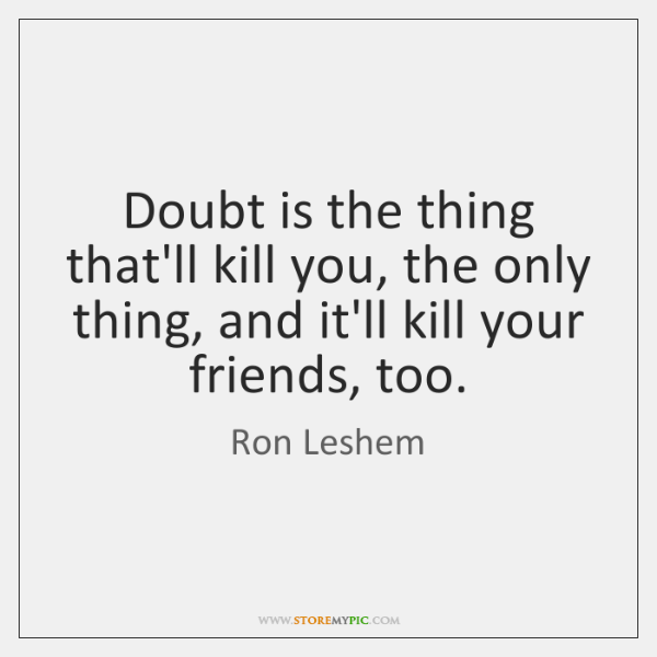 Doubt is the thing that'll kill you, the only thing, and it'll ...