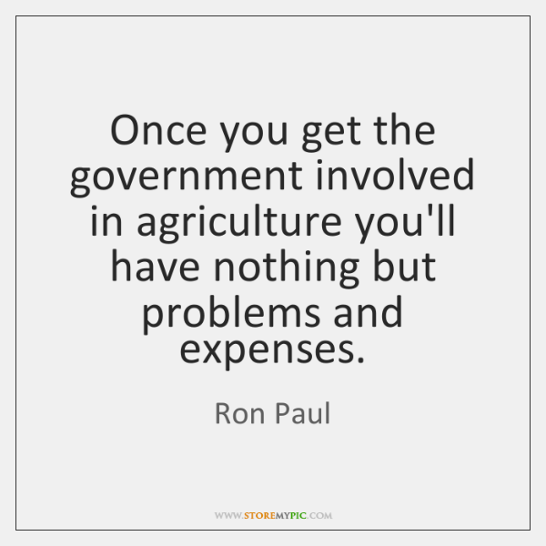 Once you get the government involved in agriculture you'll have nothing but ...