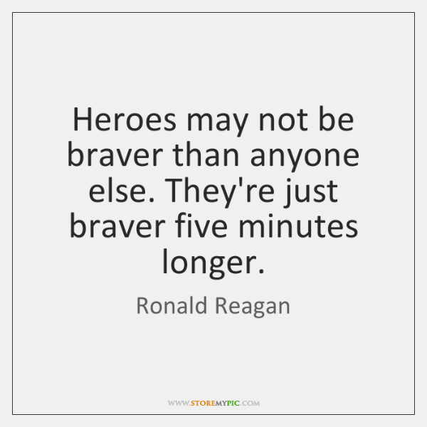 Heroes may not be braver than anyone else. They're just braver five ...