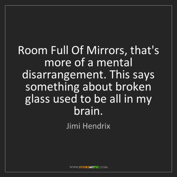 Jimi Hendrix: Room Full Of Mirrors, that's more of a mental disarrangement....