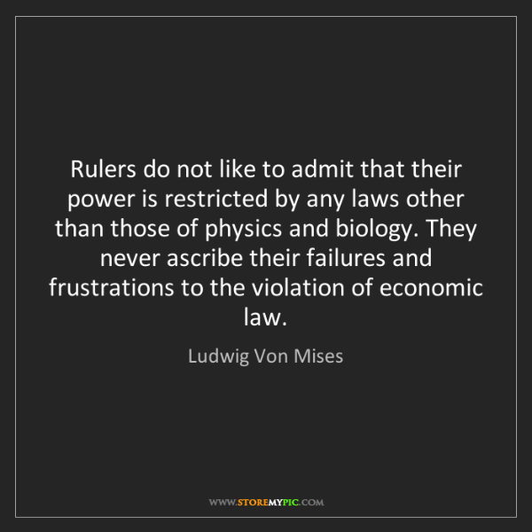 Ludwig Von Mises: Rulers do not like to admit that their power is restricted...