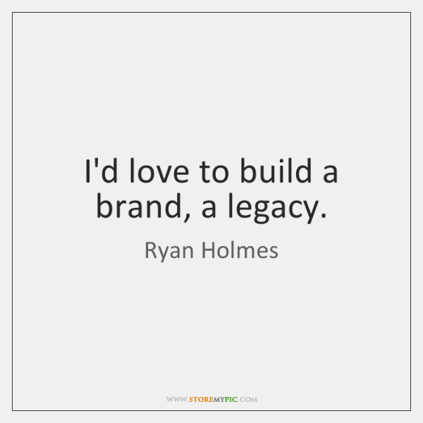 I'd love to build a brand, a legacy.