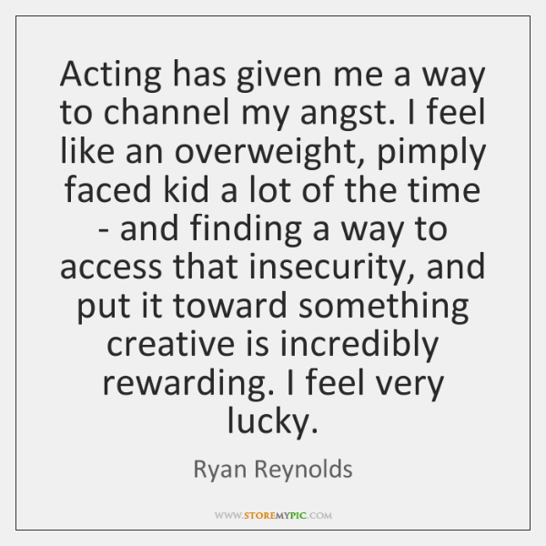 Acting has given me a way to channel my angst. I feel ...