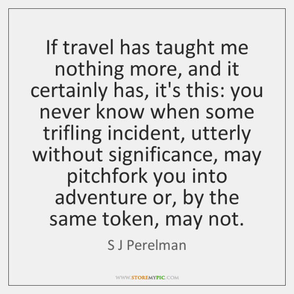 If travel has taught me nothing more, and it certainly has, it's ...