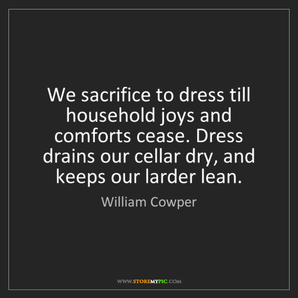 William Cowper: We sacrifice to dress till household joys and comforts...