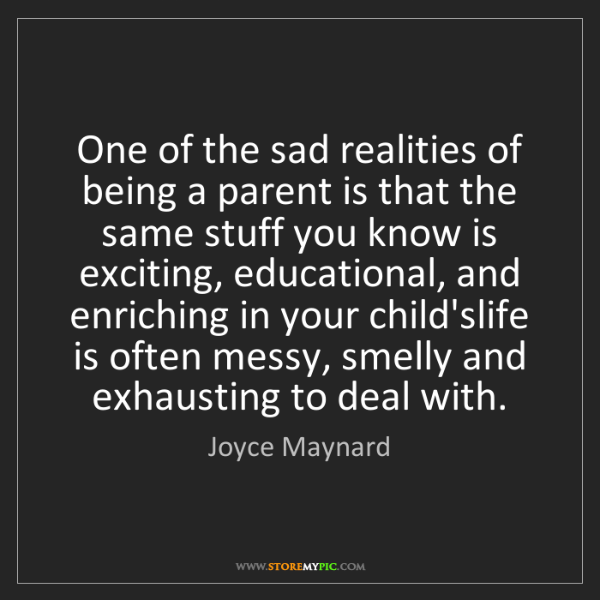Joyce Maynard: One of the sad realities of being a parent is that the...
