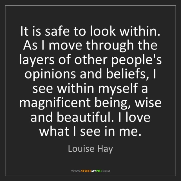 Louise Hay: It is safe to look within. As I move through the layers...