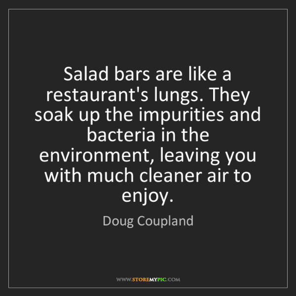 Doug Coupland: Salad bars are like a restaurant's lungs. They soak up...