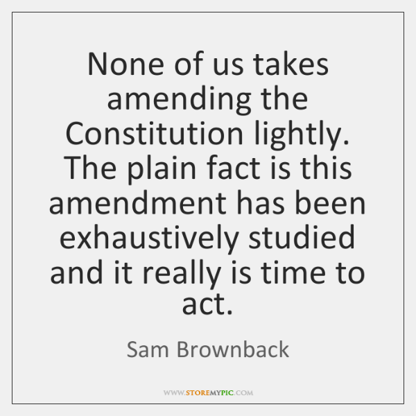 None of us takes amending the Constitution lightly. The plain fact is ...