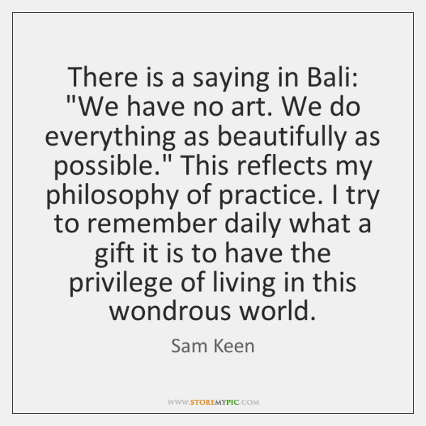 "There is a saying in Bali: ""We have no art. We do ..."