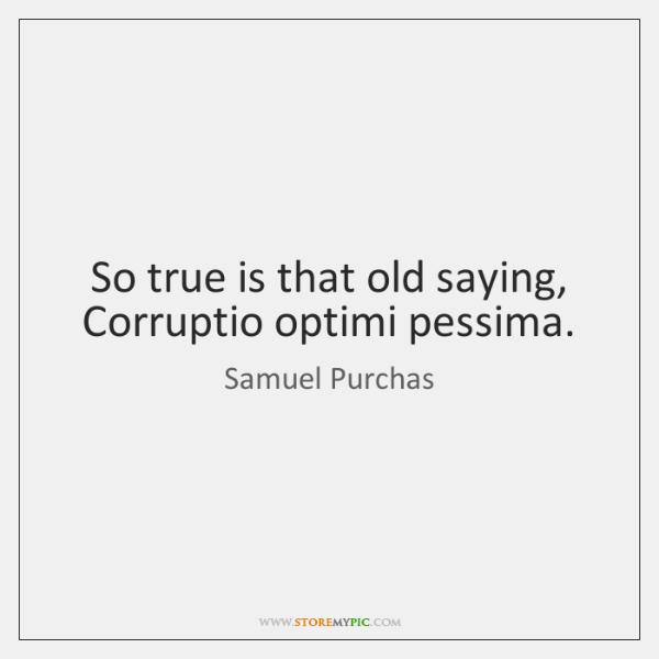 So true is that old saying, Corruptio optimi pessima.