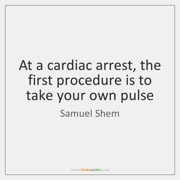 At a cardiac arrest, the first procedure is to take your own ...