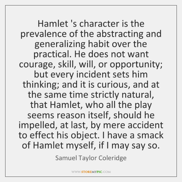 Hamlet 's character is the prevalence of the abstracting and generalizing habit ...