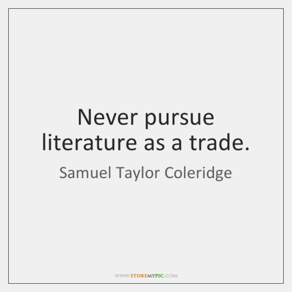 Never pursue literature as a trade.