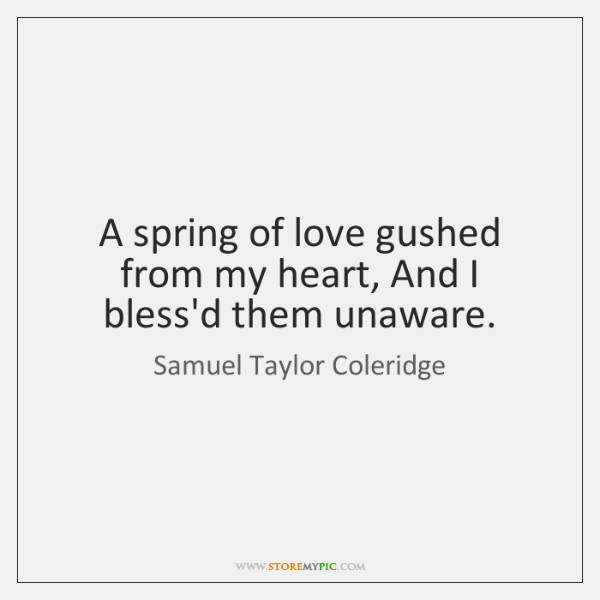 A spring of love gushed from my heart, And I bless'd them ...