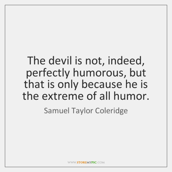 The devil is not, indeed, perfectly humorous, but that is only because ...