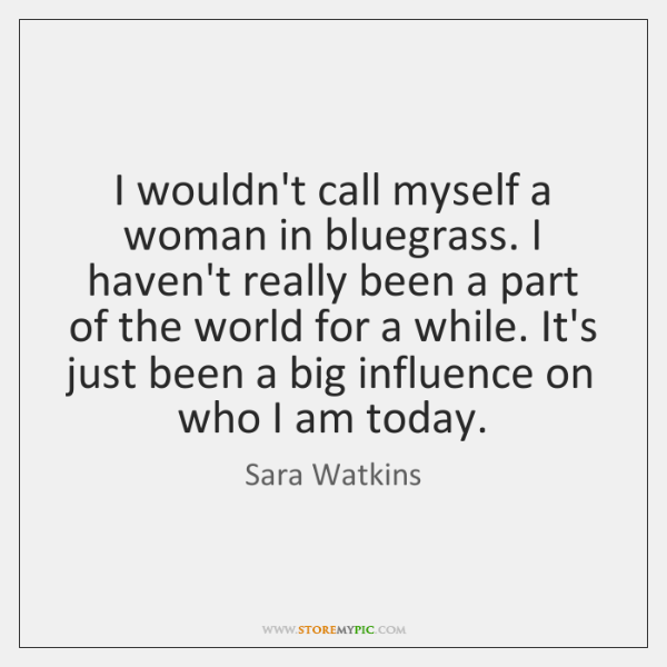 I wouldn't call myself a woman in bluegrass. I haven't really been ...