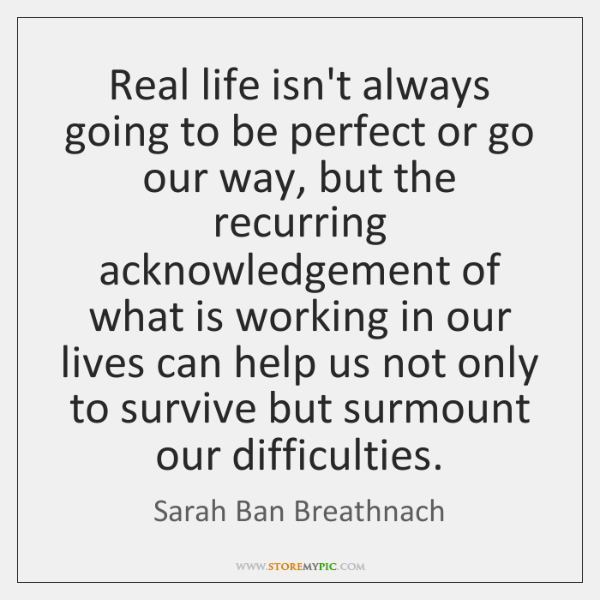Real life isn't always going to be perfect or go our way, ...