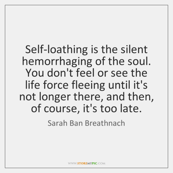 Self-loathing is the silent hemorrhaging of the soul. You don't feel or ...
