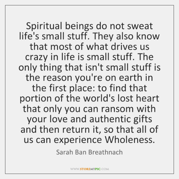 Spiritual beings do not sweat life's small stuff. They also know that ...