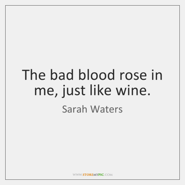 The bad blood rose in me, just like wine.