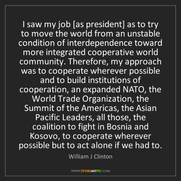 William J Clinton: I saw my job [as president] as to try to move the world...