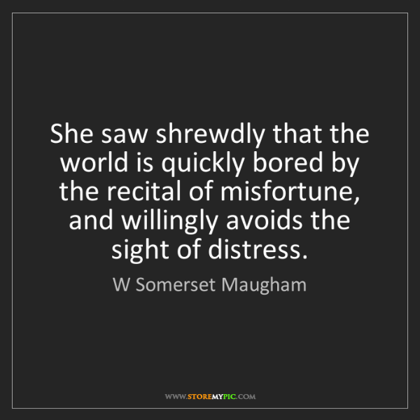 W Somerset Maugham: She saw shrewdly that the world is quickly bored by the...