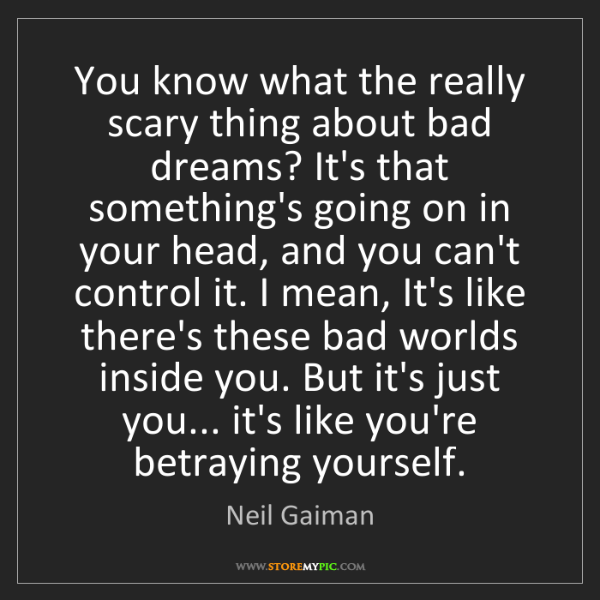 Neil Gaiman: You know what the really scary thing about bad dreams?...