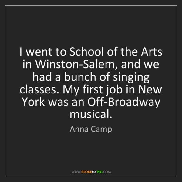 Anna Camp: I went to School of the Arts in Winston-Salem, and we...