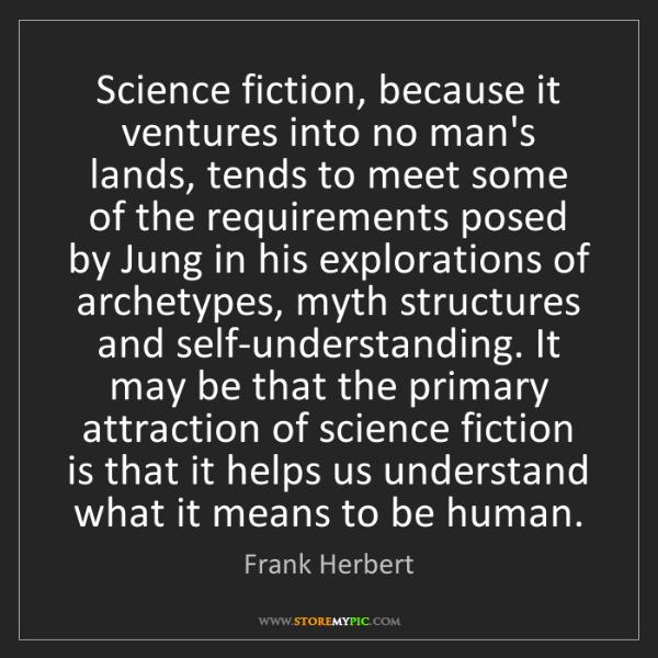 Frank Herbert: Science fiction, because it ventures into no man's lands,...