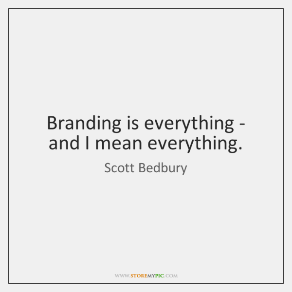 Branding is everything - and I mean everything.