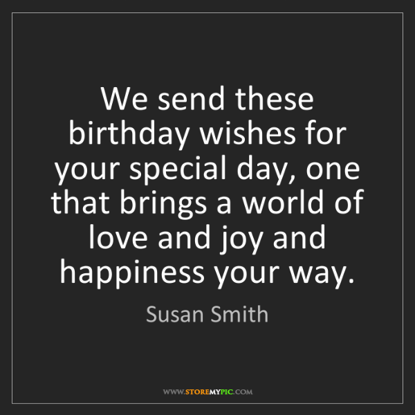 Susan Smith: We send these birthday wishes for your special day, one...