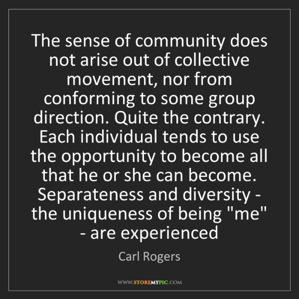 Carl Rogers: The sense of community does not arise out of collective...
