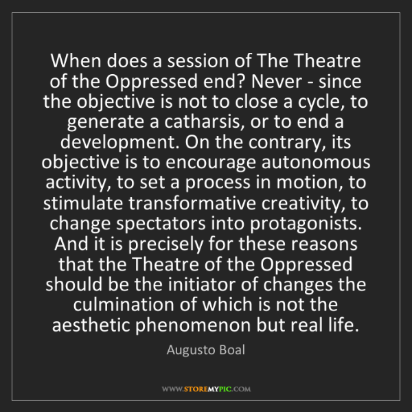 Augusto Boal: When does a session of The Theatre of the Oppressed end?...