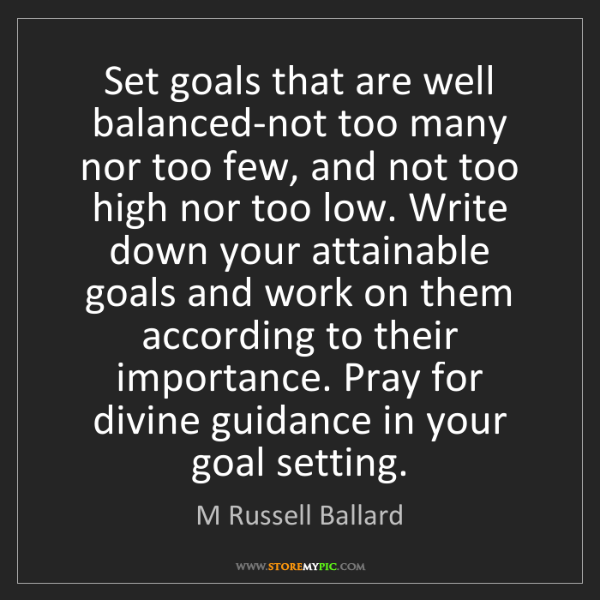 M Russell Ballard: Set goals that are well balanced-not too many nor too...