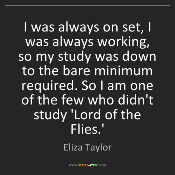 Eliza Taylor: I was always on set, I was always working, so my study...