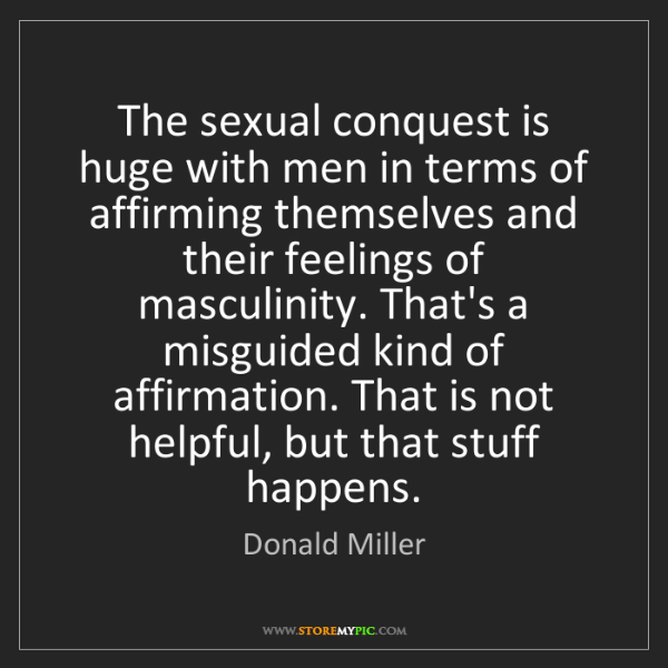 Donald Miller: The sexual conquest is huge with men in terms of affirming...