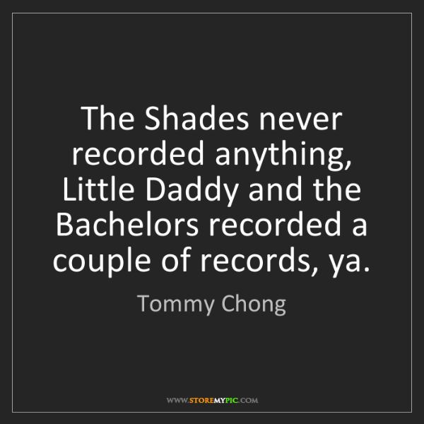 Tommy Chong: The Shades never recorded anything, Little Daddy and...
