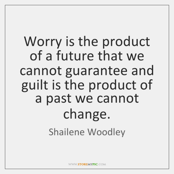 Worry is the product of a future that we cannot guarantee and ...