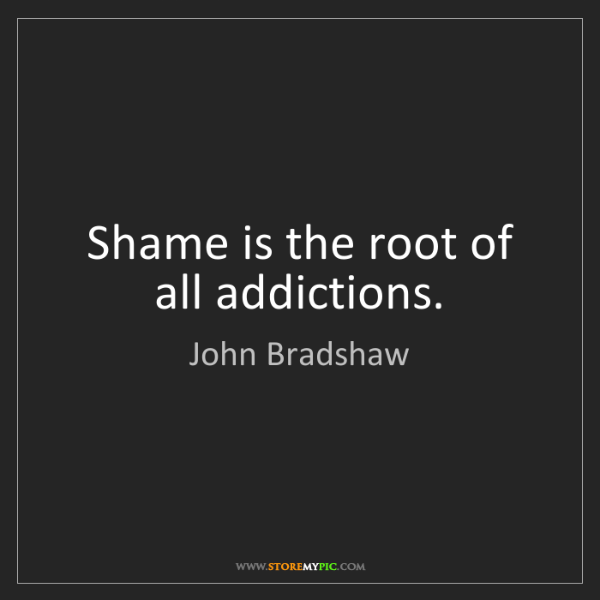 John Bradshaw: Shame is the root of all addictions.