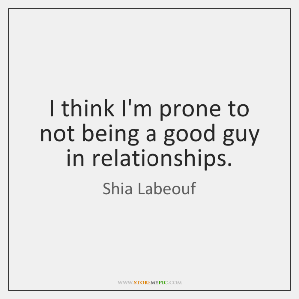 I think I'm prone to not being a good guy in relationships.