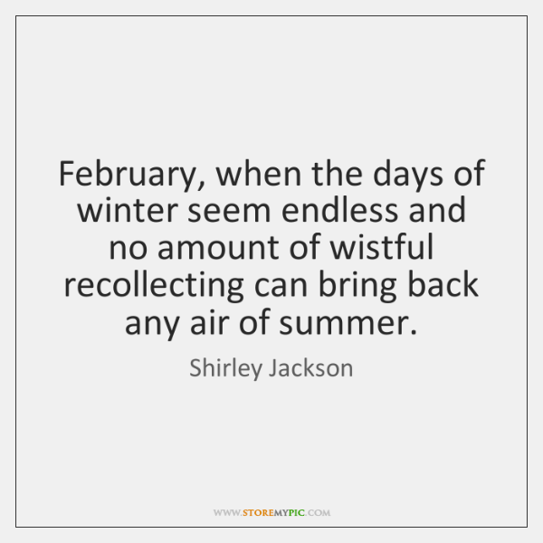 February, when the days of winter seem endless and no amount of ...