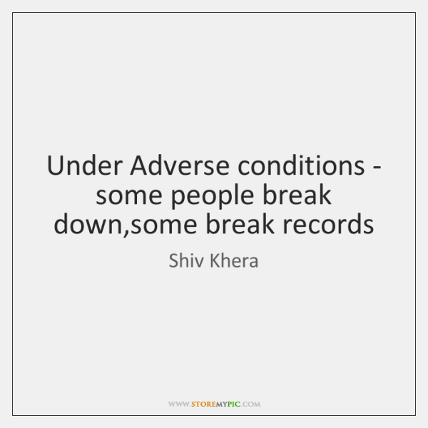 Under Adverse conditions - some people break down,some break records