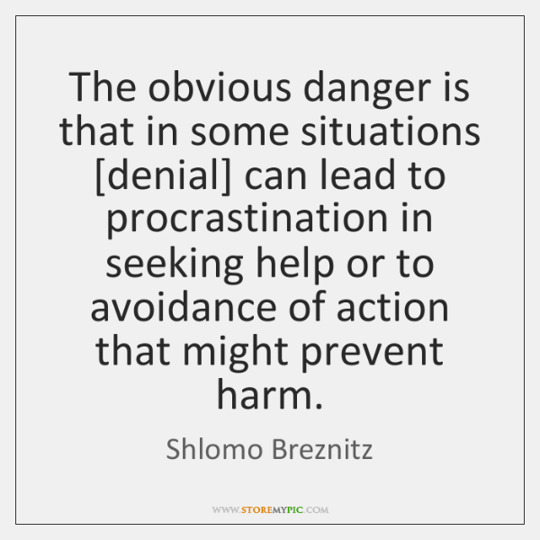 The obvious danger is that in some situations [denial] can lead to ...