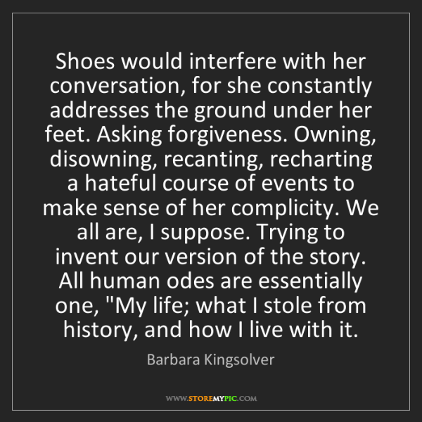 Barbara Kingsolver: Shoes would interfere with her conversation, for she...