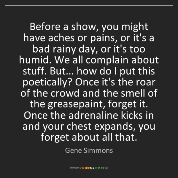Gene Simmons: Before a show, you might have aches or pains, or it's...