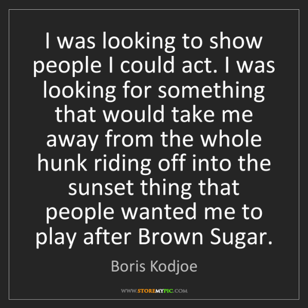 Boris Kodjoe: I was looking to show people I could act. I was looking...